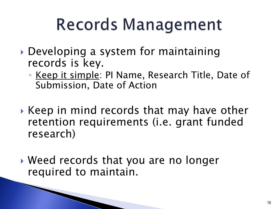  Developing a system for maintaining records is key. ◦ Keep it simple: PI Name, Research Title, Date of Submission, Date of Action  Keep in mind rec