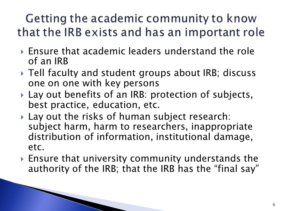  Ensure that academic leaders understand the role of an IRB  Tell faculty and student groups about IRB; discuss one on one with key persons  Lay ou