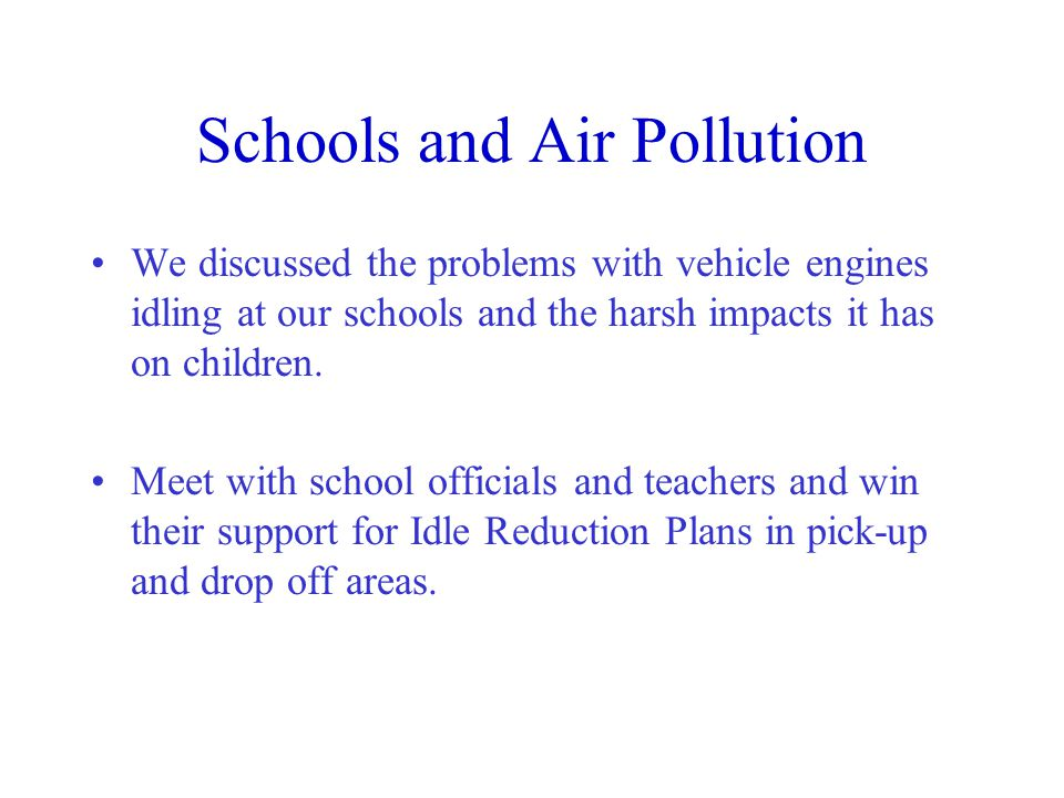 Schools and Air Pollution We discussed the problems with vehicle engines idling at our schools and the harsh impacts it has on children.