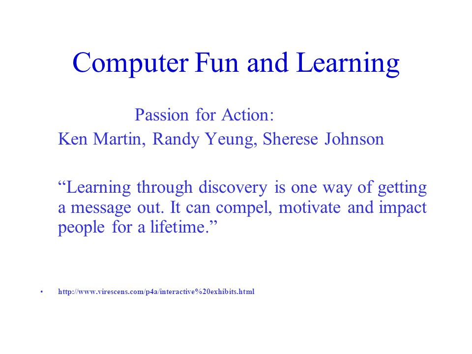 Computer Fun and Learning Passion for Action: Ken Martin, Randy Yeung, Sherese Johnson Learning through discovery is one way of getting a message out.