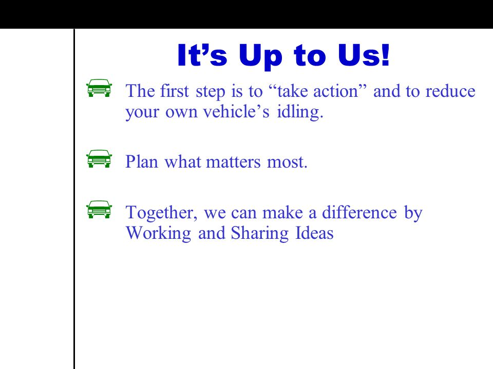 It's Up to Us. The first step is to take action and to reduce your own vehicle's idling.