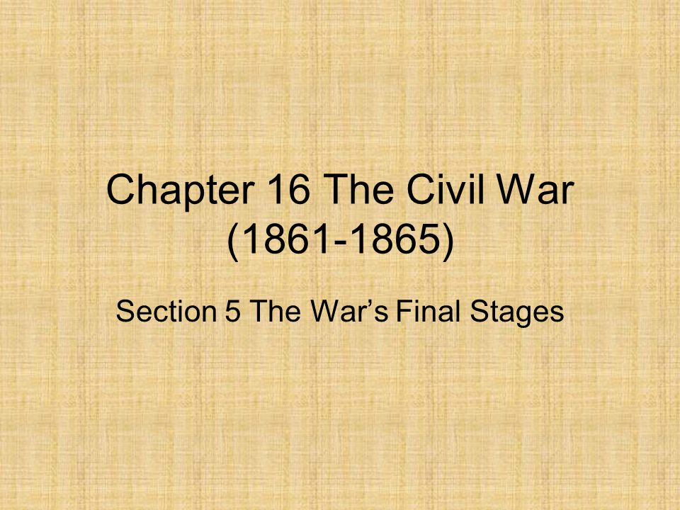 Chapter 16 The Civil War (1861-1865) Section 5 The War's Final Stages