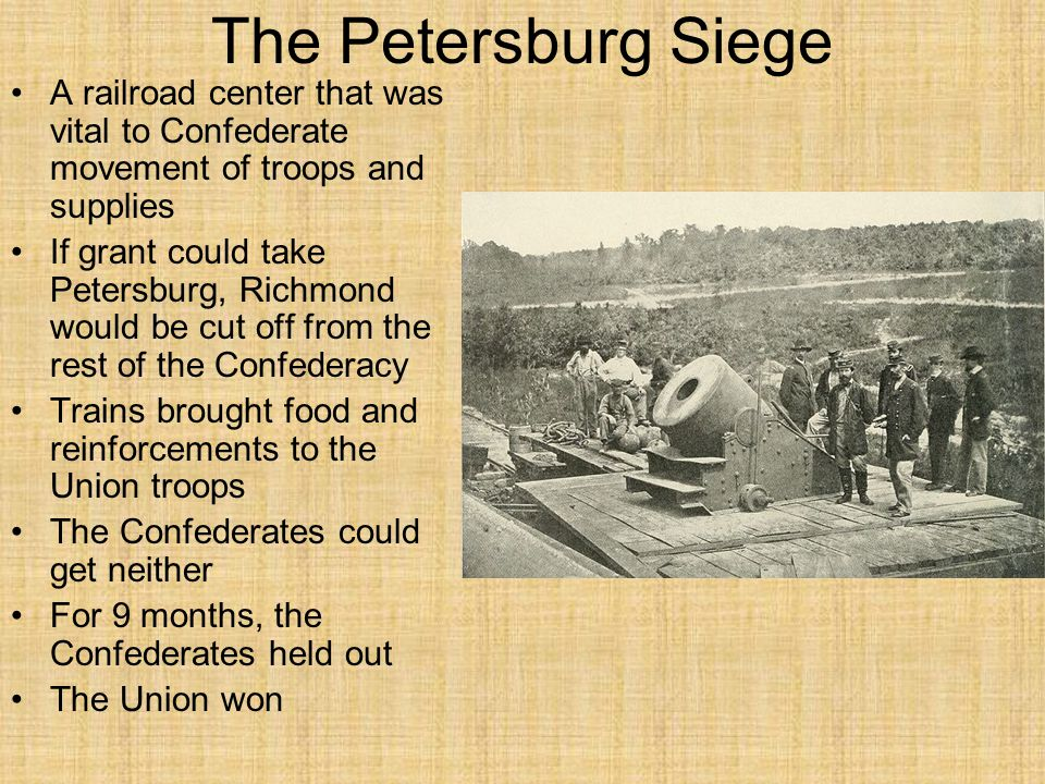 The Petersburg Siege A railroad center that was vital to Confederate movement of troops and supplies If grant could take Petersburg, Richmond would be