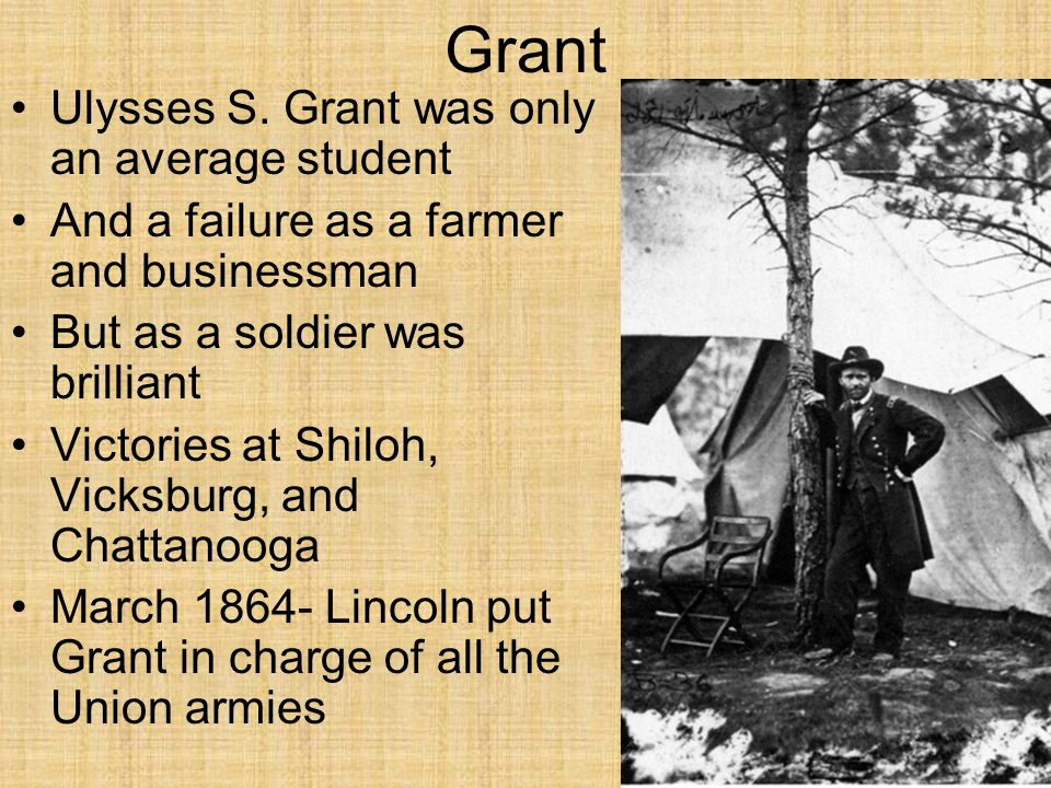 Grant Ulysses S. Grant was only an average student And a failure as a farmer and businessman But as a soldier was brilliant Victories at Shiloh, Vicks