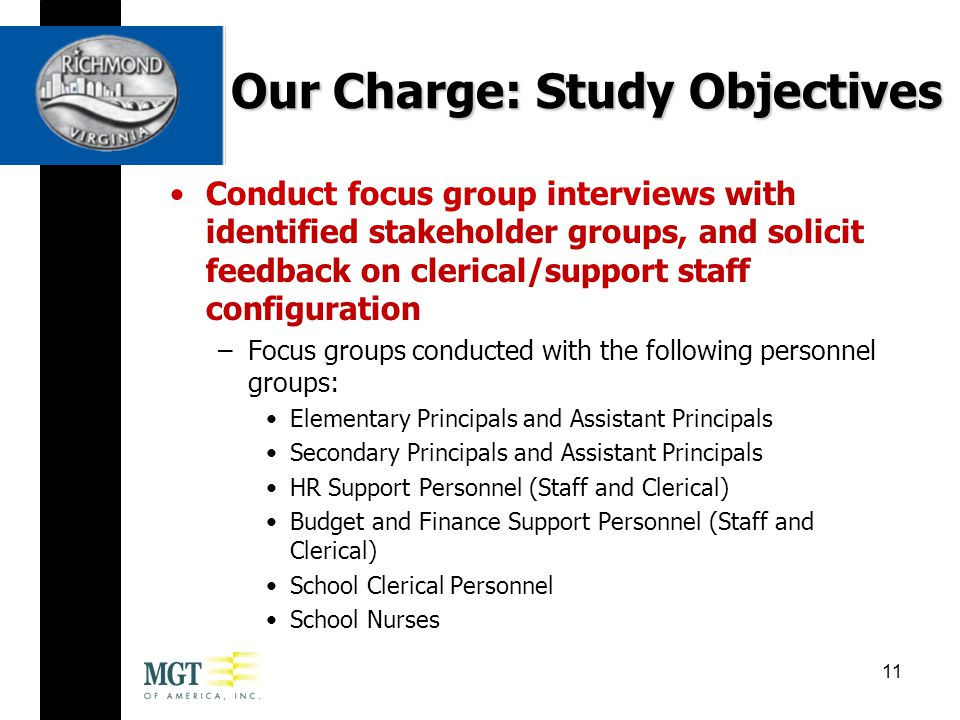 Conduct focus group interviews with identified stakeholder groups, and solicit feedback on clerical/support staff configuration –Focus groups conducted with the following personnel groups: Elementary Principals and Assistant Principals Secondary Principals and Assistant Principals HR Support Personnel (Staff and Clerical) Budget and Finance Support Personnel (Staff and Clerical) School Clerical Personnel School Nurses Our Charge: Study Objectives 11