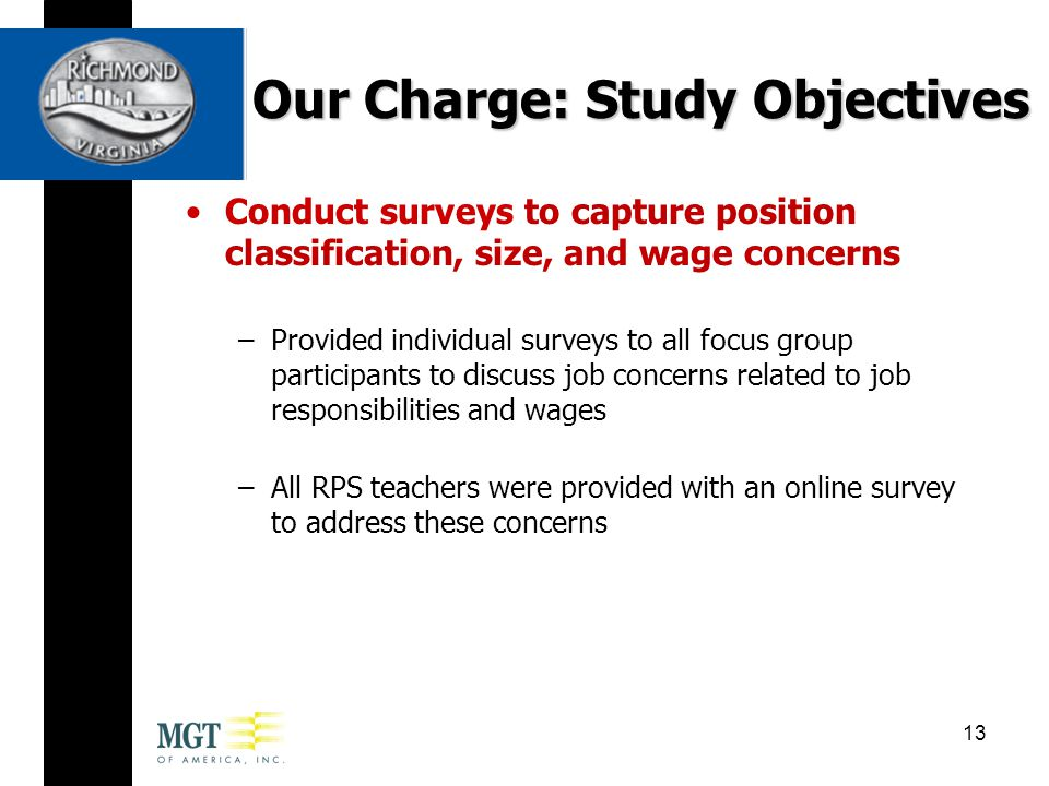 Conduct surveys to capture position classification, size, and wage concerns –Provided individual surveys to all focus group participants to discuss job concerns related to job responsibilities and wages –All RPS teachers were provided with an online survey to address these concerns Our Charge: Study Objectives 13