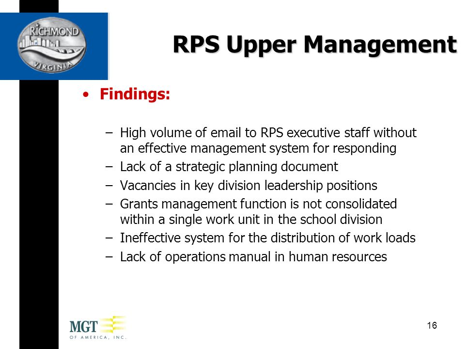 Findings: –High volume of email to RPS executive staff without an effective management system for responding –Lack of a strategic planning document –Vacancies in key division leadership positions –Grants management function is not consolidated within a single work unit in the school division –Ineffective system for the distribution of work loads –Lack of operations manual in human resources RPS Upper Management 16