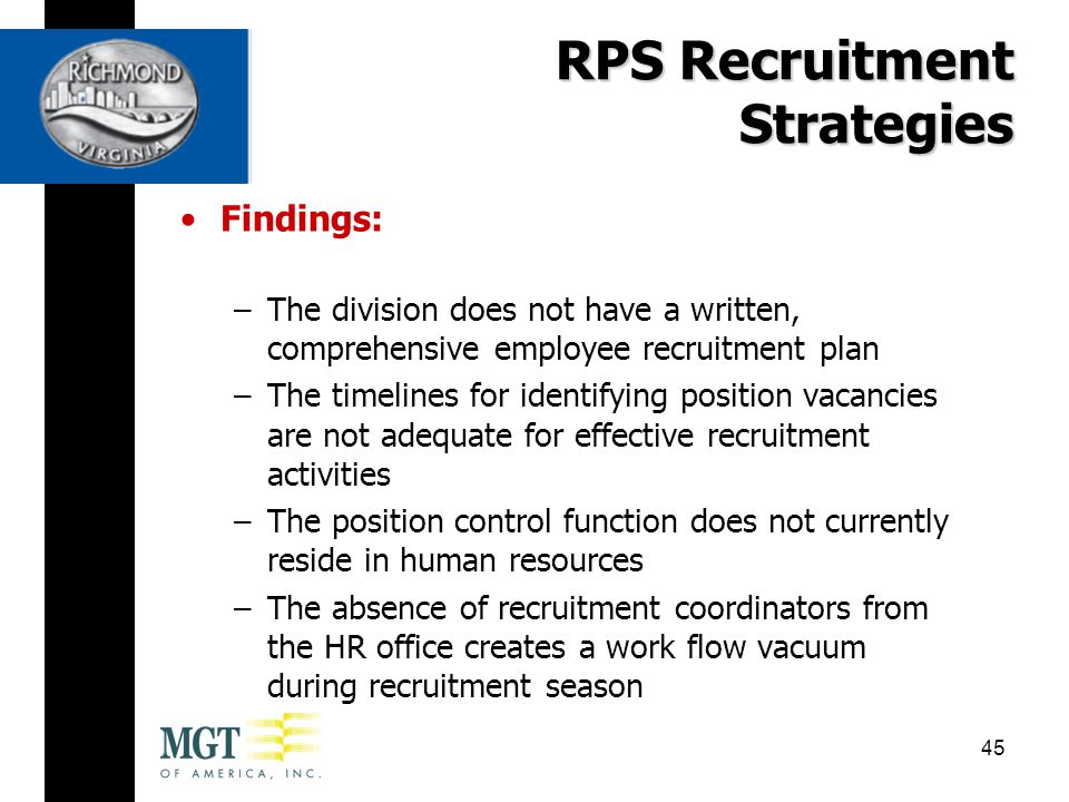 Findings: –The division does not have a written, comprehensive employee recruitment plan –The timelines for identifying position vacancies are not adequate for effective recruitment activities –The position control function does not currently reside in human resources –The absence of recruitment coordinators from the HR office creates a work flow vacuum during recruitment season RPS Recruitment Strategies 45