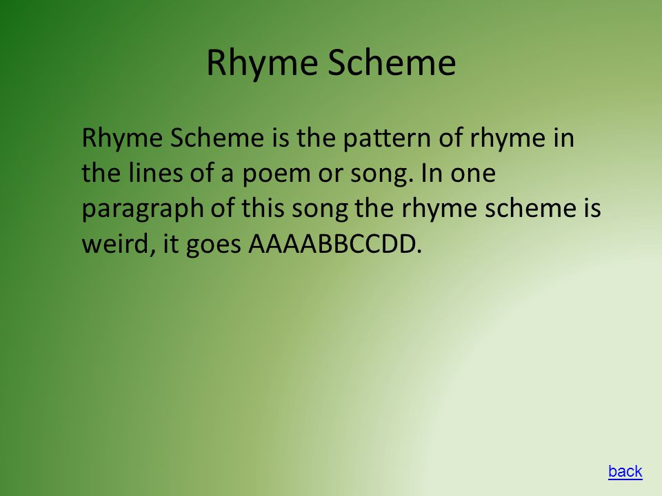 Rhyme Scheme Rhyme Scheme is the pattern of rhyme in the lines of a poem or song.