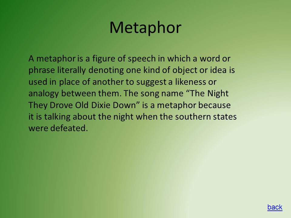 Metaphor A metaphor is a figure of speech in which a word or phrase literally denoting one kind of object or idea is used in place of another to suggest a likeness or analogy between them.