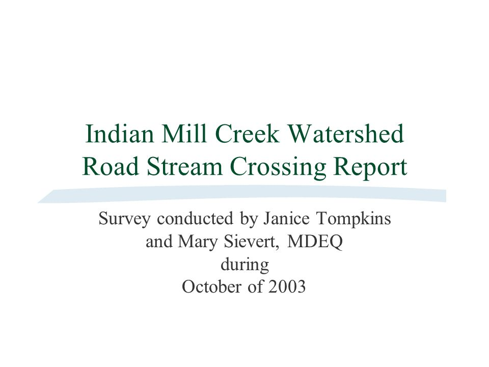 Indian Mill Creek Watershed Road Stream Crossing Report Survey conducted by Janice Tompkins and Mary Sievert, MDEQ during October of 2003