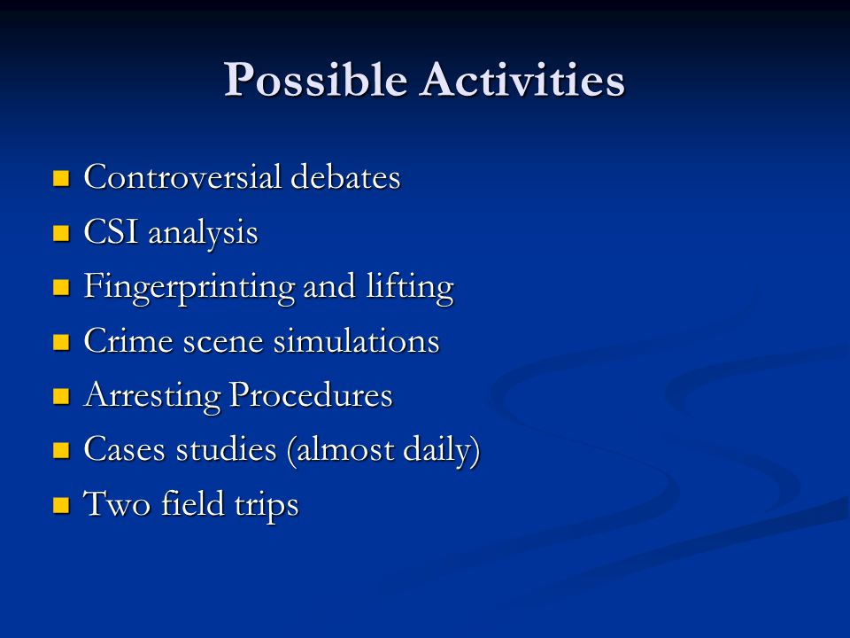 Possible Activities Controversial debates Controversial debates CSI analysis CSI analysis Fingerprinting and lifting Fingerprinting and lifting Crime scene simulations Crime scene simulations Arresting Procedures Arresting Procedures Cases studies (almost daily) Cases studies (almost daily) Two field trips Two field trips