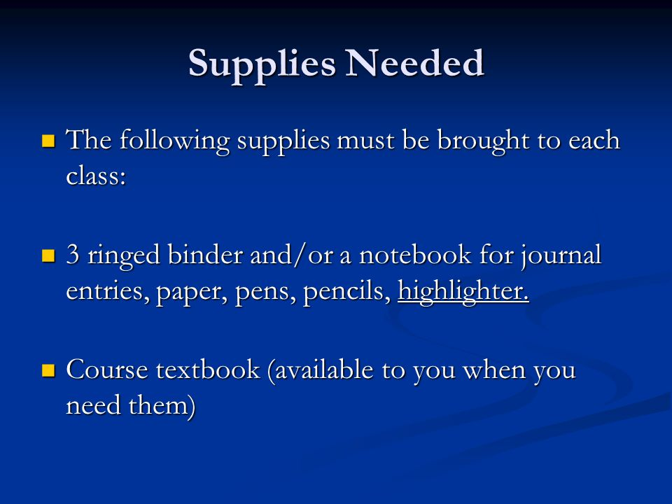 Supplies Needed The following supplies must be brought to each class: The following supplies must be brought to each class: 3 ringed binder and/or a notebook for journal entries, paper, pens, pencils, highlighter.