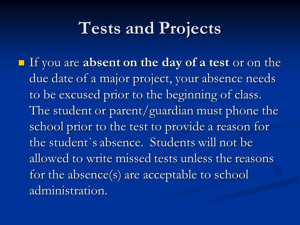 Tests and Projects If you are absent on the day of a test or on the due date of a major project, your absence needs to be excused prior to the beginning of class.