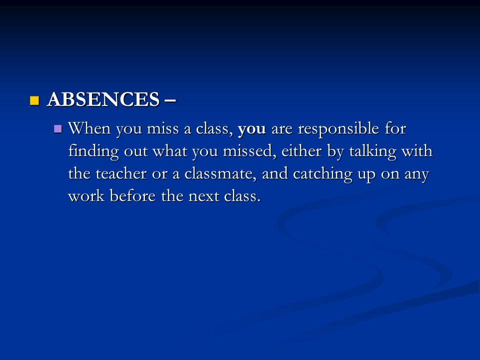 ABSENCES – ABSENCES – When you miss a class, you are responsible for finding out what you missed, either by talking with the teacher or a classmate, and catching up on any work before the next class.