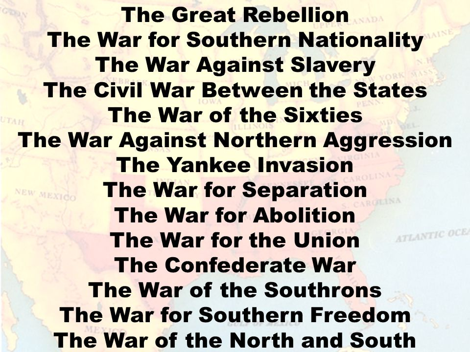 The Great Rebellion The War for Southern Nationality The War Against Slavery The Civil War Between the States The War of the Sixties The War Against Northern Aggression The Yankee Invasion The War for Separation The War for Abolition The War for the Union The Confederate War The War of the Southrons The War for Southern Freedom The War of the North and South The Lost Cause
