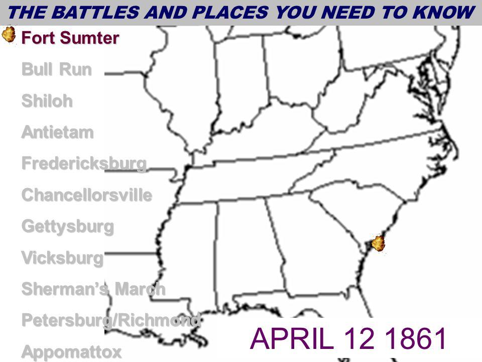 THE BATTLES AND PLACES YOU NEED TO KNOW Fort Sumter Bull Run ShilohAntietamFredericksburgChancellorsvilleGettysburgVicksburg Sherman's March Petersburg/RichmondAppomattox DATES