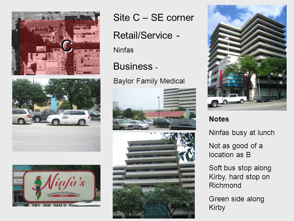 C C Site C – SE corner Retail/Service - Ninfas Business - Baylor Family Medical Notes Ninfas busy at lunch Not as good of a location as B Soft bus stop along Kirby, hard stop on Richmond Green side along Kirby