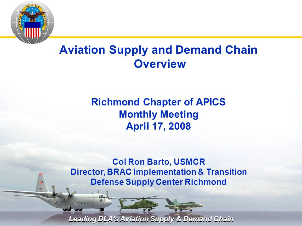 Leading DLA's Aviation Supply & Demand Chain Aviation Supply and Demand Chain Overview Col Ron Barto, USMCR Director, BRAC Implementation & Transition