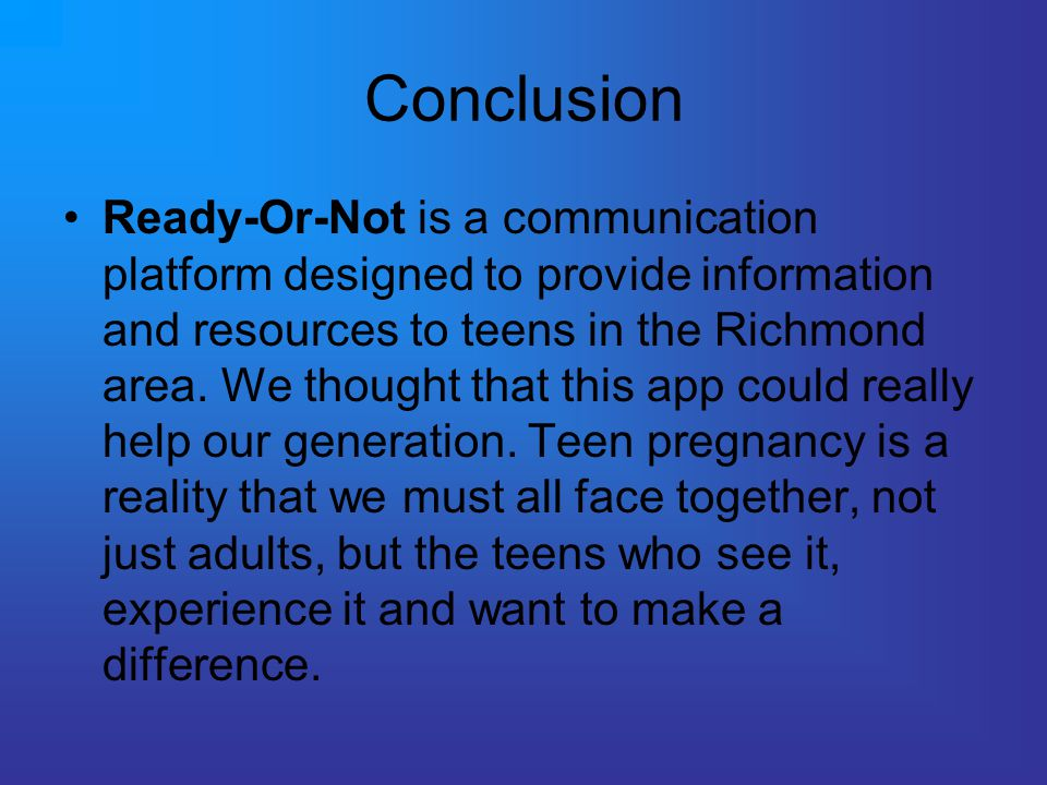 Conclusion Ready-Or-Not is a communication platform designed to provide information and resources to teens in the Richmond area.