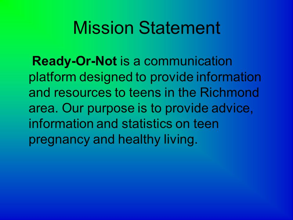 Mission Statement Ready-Or-Not is a communication platform designed to provide information and resources to teens in the Richmond area.
