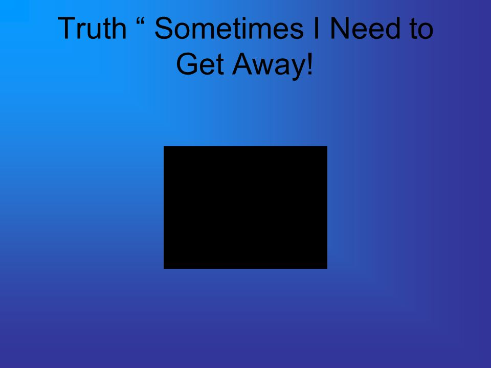 Truth Sometimes I Need to Get Away!