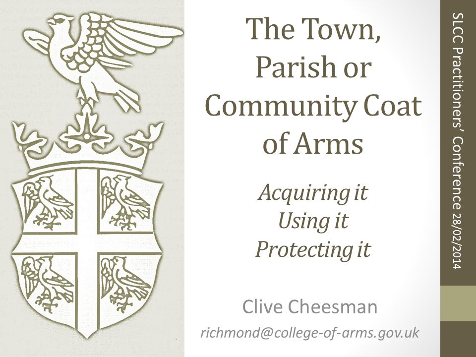 The Town, Parish or Community Coat of Arms Acquiring it Using it Protecting it Clive Cheesman richmond@college-of-arms.gov.uk SLCC Practitioners' Conference 28/02/2014