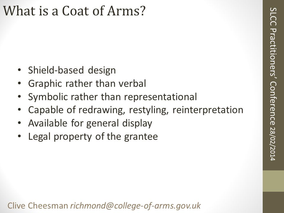 SLCC Practitioners' Conference 28/02/2014 Clive Cheesman richmond@college-of-arms.gov.uk What is a Coat of Arms not.