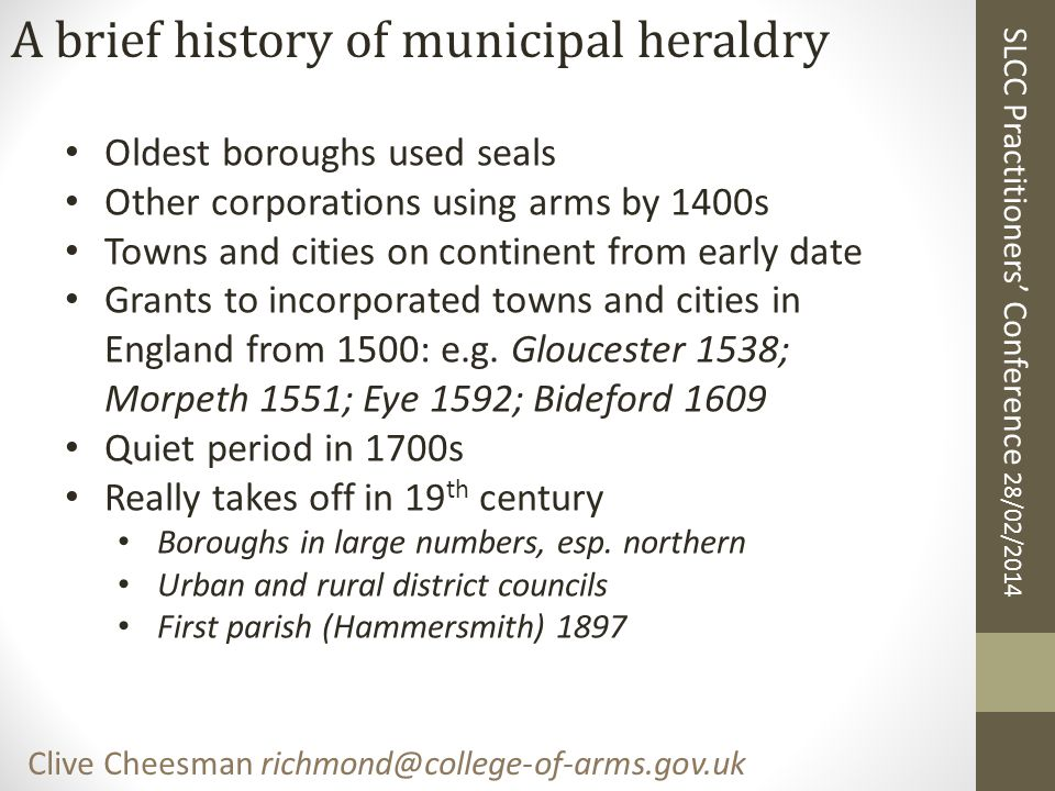 SLCC Practitioners' Conference 28/02/2014 Clive Cheesman richmond@college-of-arms.gov.uk A brief history of municipal heraldry Oldest boroughs used seals Other corporations using arms by 1400s Towns and cities on continent from early date Grants to incorporated towns and cities in England from 1500: e.g.