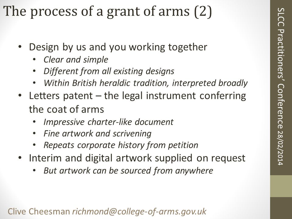 SLCC Practitioners' Conference 28/02/2014 Clive Cheesman richmond@college-of-arms.gov.uk The process of a grant of arms (2) Design by us and you working together Clear and simple Different from all existing designs Within British heraldic tradition, interpreted broadly Letters patent – the legal instrument conferring the coat of arms Impressive charter-like document Fine artwork and scrivening Repeats corporate history from petition Interim and digital artwork supplied on request But artwork can be sourced from anywhere