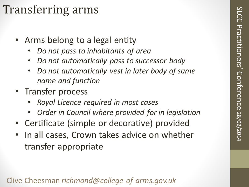 SLCC Practitioners' Conference 28/02/2014 Clive Cheesman richmond@college-of-arms.gov.uk Transferring arms Arms belong to a legal entity Do not pass t