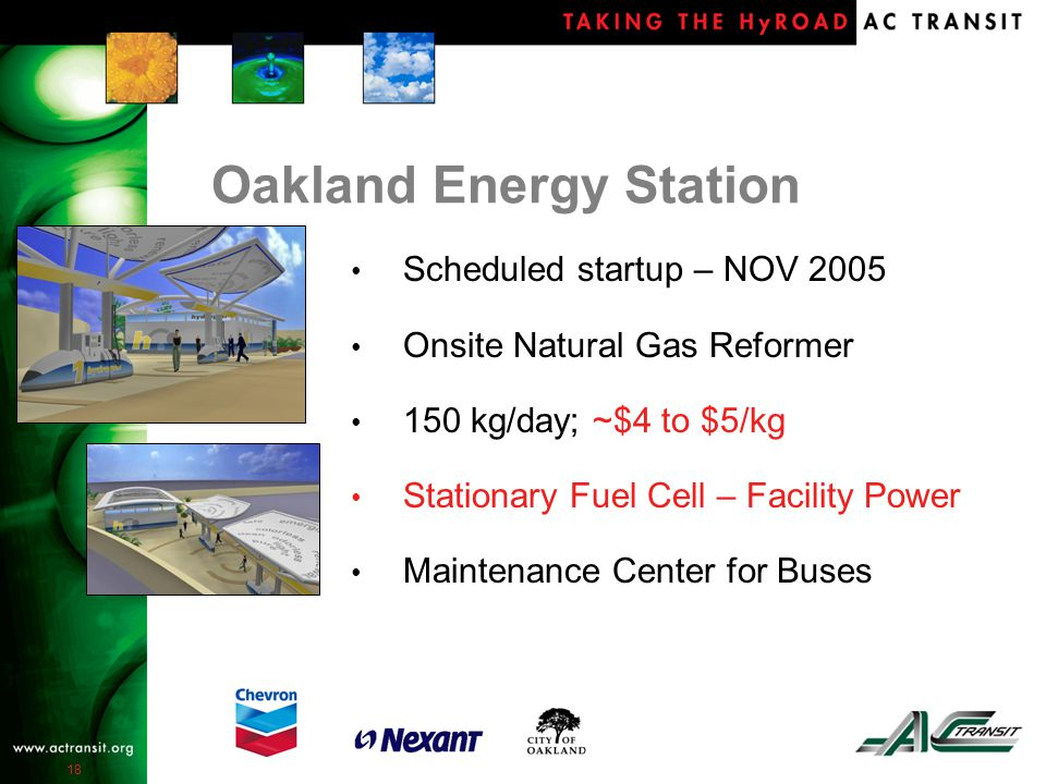 18 Oakland Energy Station Scheduled startup – NOV 2005 Onsite Natural Gas Reformer 150 kg/day; ~$4 to $5/kg Stationary Fuel Cell – Facility Power Maintenance Center for Buses