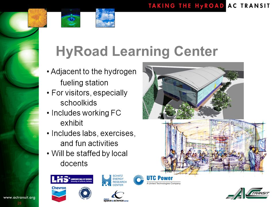 26 HyRoad Learning Center Adjacent to the hydrogen fueling station For visitors, especially schoolkids Includes working FC exhibit Includes labs, exercises, and fun activities Will be staffed by local docents
