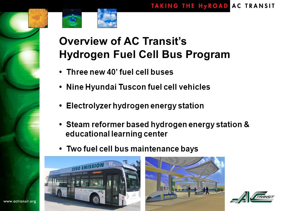 6 Three new 40' fuel cell buses Nine Hyundai Tuscon fuel cell vehicles Electrolyzer hydrogen energy station Steam reformer based hydrogen energy station & educational learning center Two fuel cell bus maintenance bays Overview of AC Transit's Hydrogen Fuel Cell Bus Program