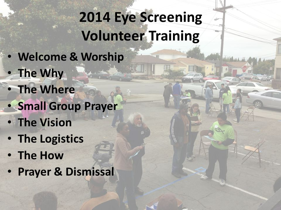 2014 Eye Screening Volunteer Training Welcome & Worship The Why The Where Small Group Prayer The Vision The Logistics The How Prayer & Dismissal