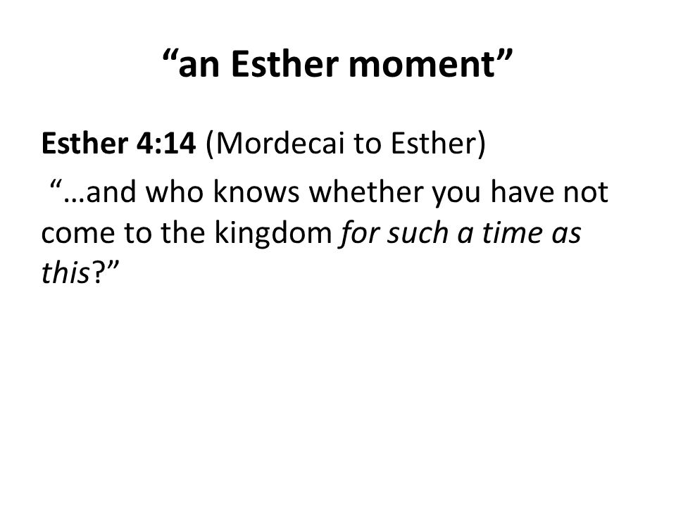 an Esther moment Esther 4:14 (Mordecai to Esther) …and who knows whether you have not come to the kingdom for such a time as this?