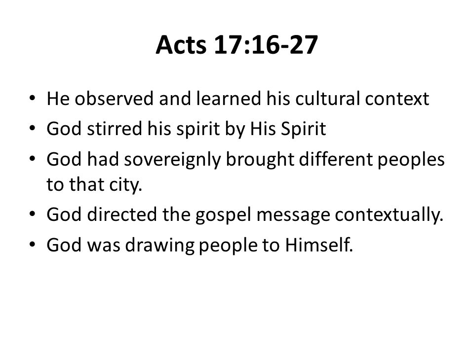 Acts 17:16-27 He observed and learned his cultural context God stirred his spirit by His Spirit God had sovereignly brought different peoples to that city.