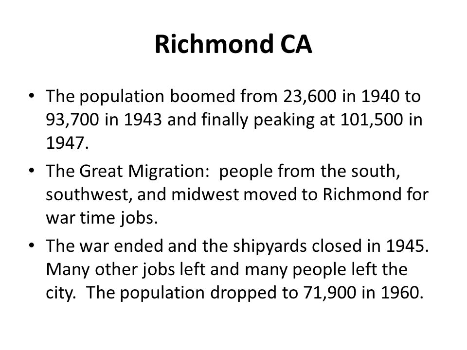 Richmond CA The population boomed from 23,600 in 1940 to 93,700 in 1943 and finally peaking at 101,500 in 1947.