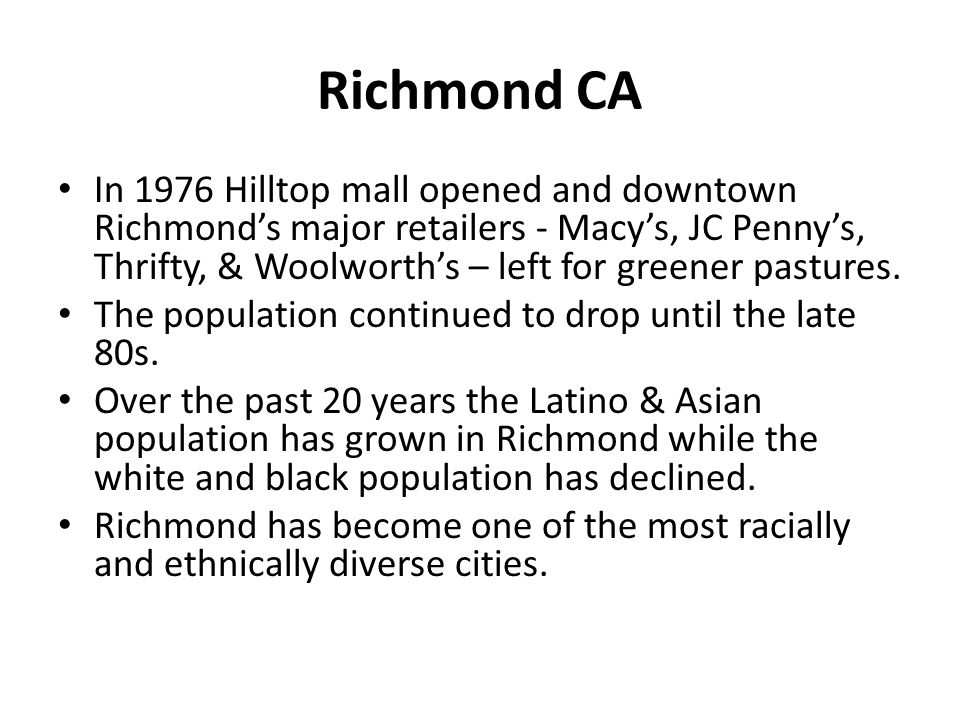 Richmond CA In 1976 Hilltop mall opened and downtown Richmond's major retailers - Macy's, JC Penny's, Thrifty, & Woolworth's – left for greener pastur