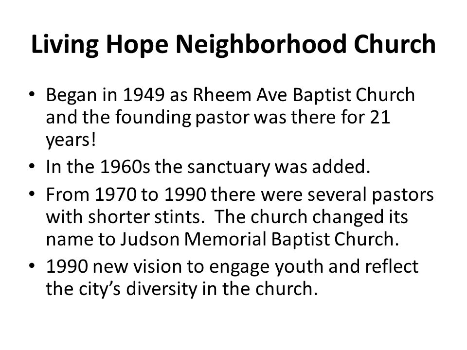 Living Hope Neighborhood Church Began in 1949 as Rheem Ave Baptist Church and the founding pastor was there for 21 years! In the 1960s the sanctuary w