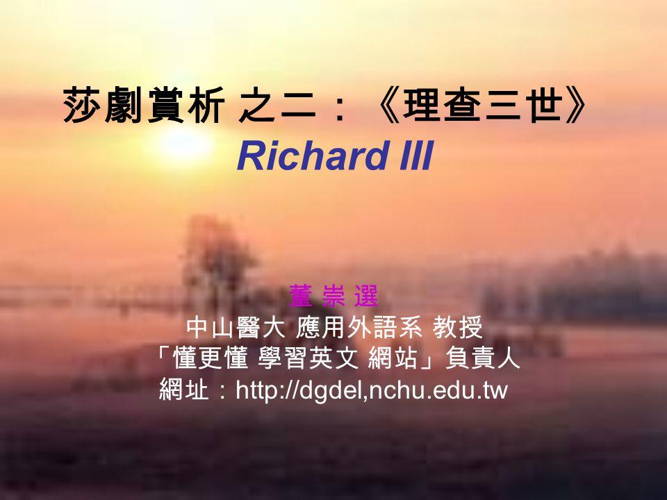 莎劇賞析 之二:《理查三世》 Richard III 董 崇 選 中山醫大 應用外語系 教授 「懂更懂 學習英文 網站」負責人 網址: http://dgdel,nchu.edu.tw