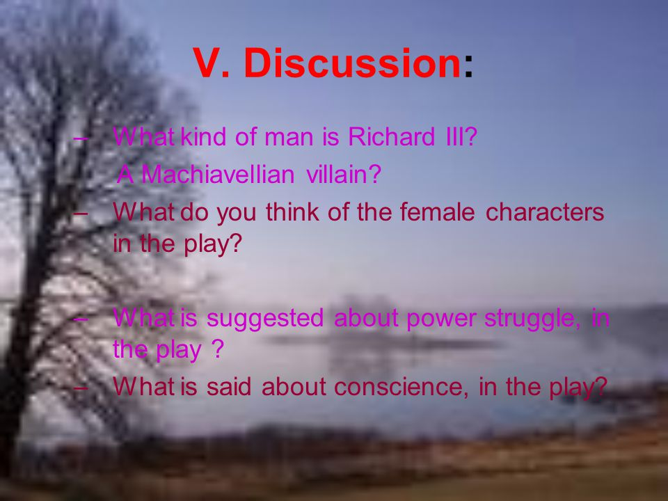 V. Discussion: –What kind of man is Richard III. A Machiavellian villain.