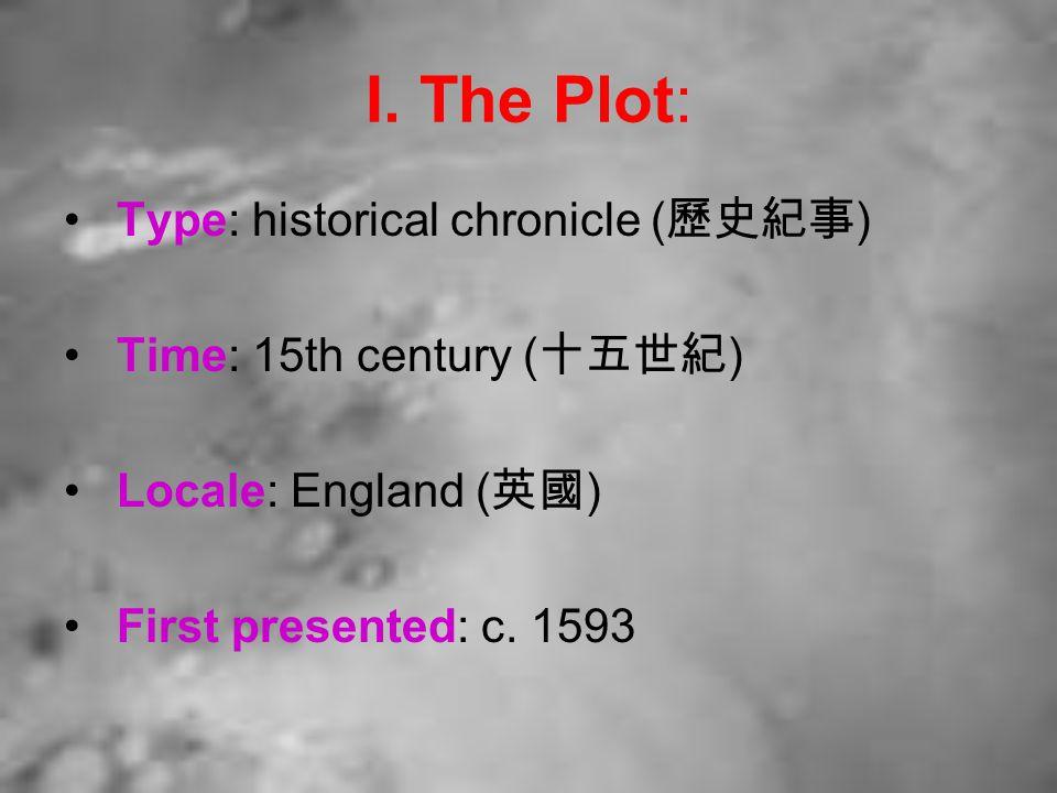 I. The Plot: Type: historical chronicle ( 歷史紀事 ) Time: 15th century ( 十五世紀 ) Locale: England ( 英國 ) First presented: c. 1593