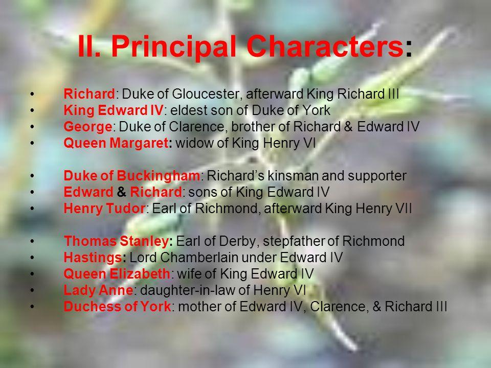 II. Principal Characters: Richard: Duke of Gloucester, afterward King Richard III King Edward IV: eldest son of Duke of York George: Duke of Clarence,