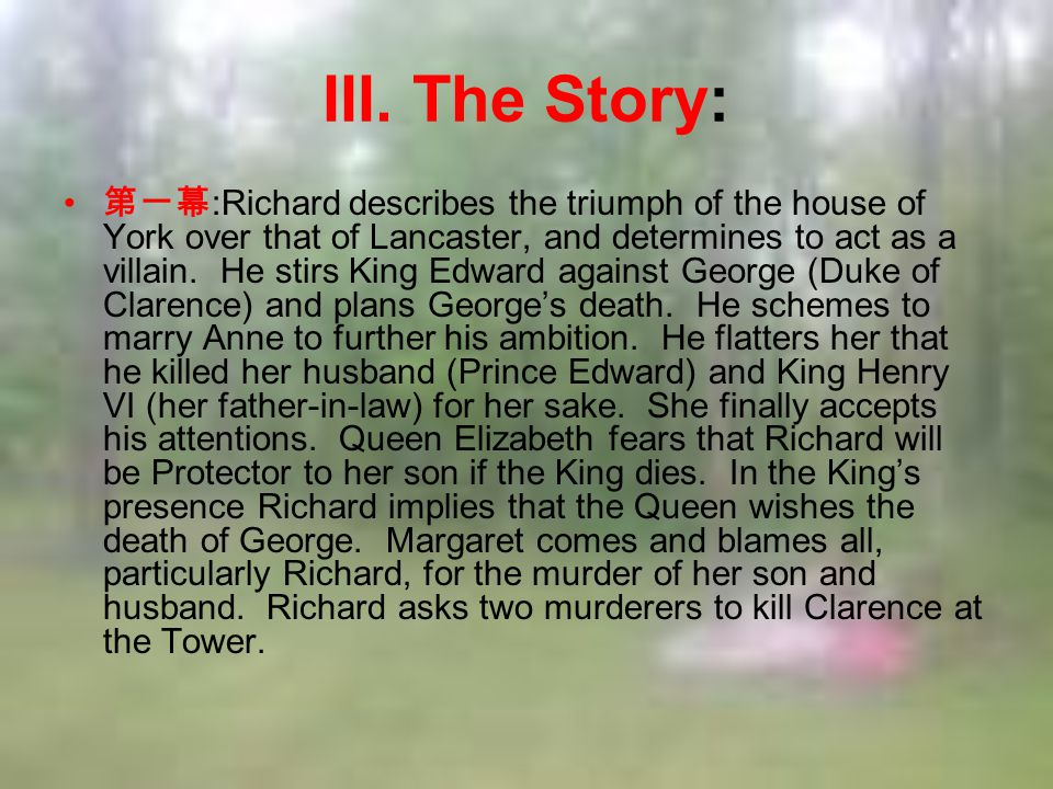 III. The Story: 第一幕 :Richard describes the triumph of the house of York over that of Lancaster, and determines to act as a villain. He stirs King Edwa