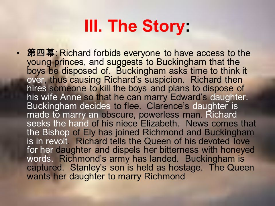 III. The Story: 第四幕 : Richard forbids everyone to have access to the young princes, and suggests to Buckingham that the boys be disposed of. Buckingha