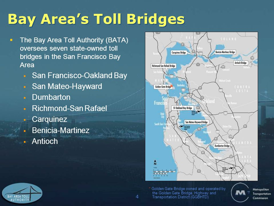 4 Bay Area's Toll Bridges  The Bay Area Toll Authority (BATA) oversees seven state-owned toll bridges in the San Francisco Bay Area  San Francisco-Oakland Bay  San Mateo-Hayward  Dumbarton  Richmond-San Rafael  Carquinez  Benicia-Martinez  Antioch * * Golden Gate Bridge owned and operated by the Golden Gate Bridge, Highway and Transportation District (GGBHTD)