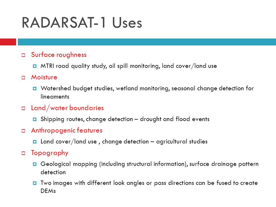RADARSAT-1 Uses  Surface roughness  MTRI road quality study, oil spill monitoring, land cover/land use  Moisture  Watershed budget studies, wetlan