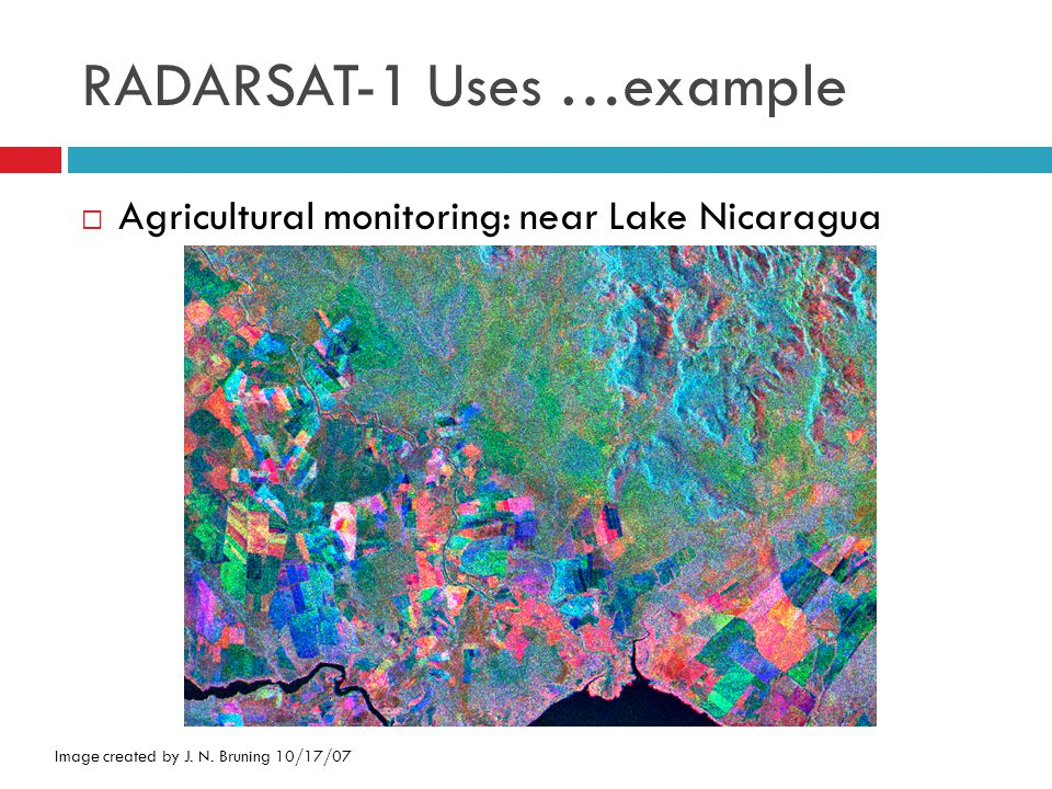 RADARSAT-1 Uses …example Image created by J. N. Bruning 10/17/07  Agricultural monitoring: near Lake Nicaragua