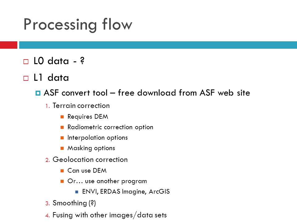 Processing flow  L0 data - ?  L1 data  ASF convert tool – free download from ASF web site 1. Terrain correction Requires DEM Radiometric correction